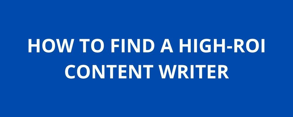 Find a Content Writer: How to Spot a High-ROI Writer